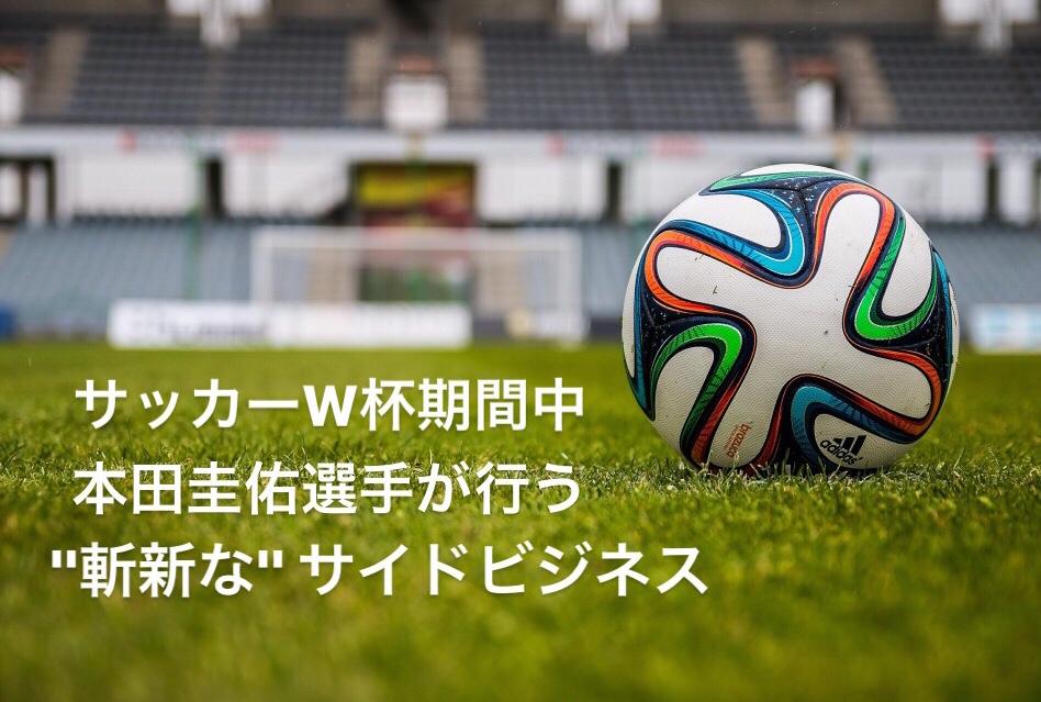 サッカーW杯期間中、本田圭佑選手が行う斬新なサイドビジネス #51